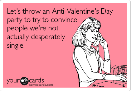 Let's throw an Anti-Valentine's Day party to try to convince people we're not actually desperately single.