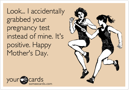 Look... I accidentally grabbed your pregnancy test instead of mine. It's positive. Happy Mother's Day.