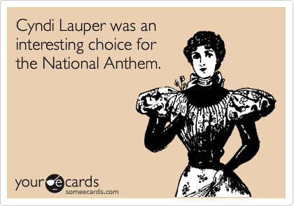 Cyndi Lauper was an interesting choice for the National Anthem.