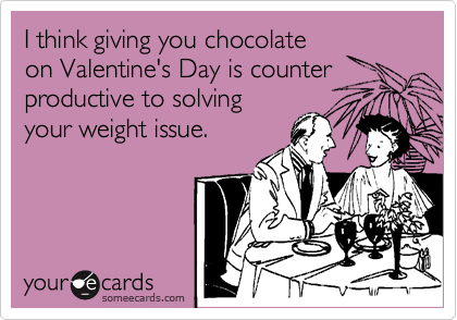 I think giving you chocolate on Valentine's Day is counter productive to solving your weight issue.