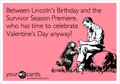 Between Lincoln's Birthday and the Survivor Season Premiere, who has time to celebrate Valentine's Day anyway?