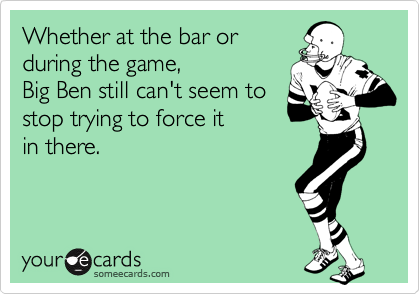 Whether at the bar or during the game,  Big Ben still can't seem to stop trying to force it  in there.