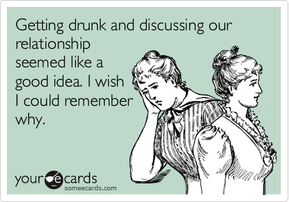Getting drunk and discussing our relationship seemed like a good idea. I wish I could remember why.