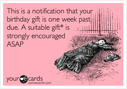 This is a notification that your birthday gift is one week past due. A suitable gift* is strongly encouraged ASAP
