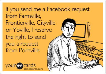 If you send me a Facebook request from Farmville, Frontierville, Cityville or Yoville, I reserve the right to send you a request from Pornville.