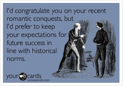 I'd congratulate you on your recent romantic conquests, but I'd prefer to keep your expectations for future success in line with historical norms.