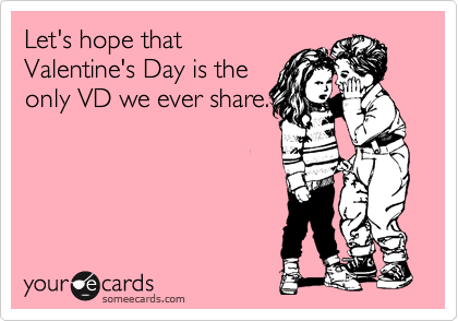 Let's hope that Valentine's Day is the only VD we ever share.