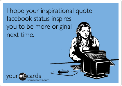 I hope your inspirational quote facebook status inspires you to be more original next time.