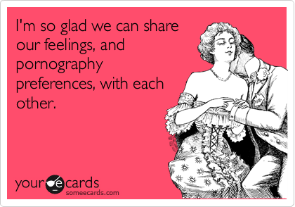 I'm so glad we can share our feelings, and  pornography preferences, with each other.