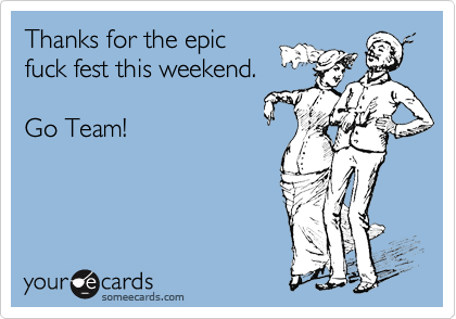 Thanks for the epic  fuck fest this weekend.    Go Team!