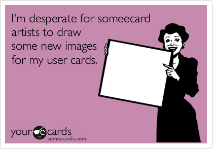I'm desperate for someecard artists to draw some new images for my user cards.