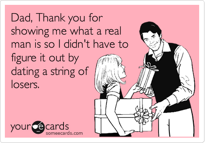 Dad, Thank you for  showing me what a real  man is so I didn't have to figure it out by dating a string of losers.