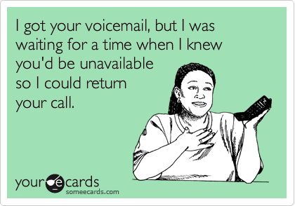 I got your voicemail, but I was waiting for a time when I knew you'd be unavailable so I could return your call.
