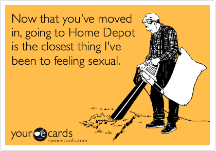 Now that you've moved in, going to Home Depot is the closest thing I've been to feeling sexual.