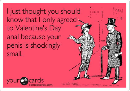 I just thought you should  know that I only agreed  to Valentine's Day  anal because your penis is shockingly small.