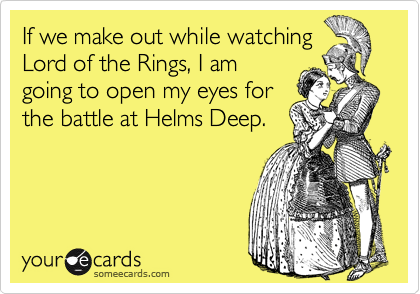 If we make out while watching Lord of the Rings, I am going to open my eyes for the battle at Helms Deep.