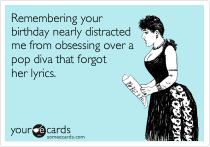 Remembering your birthday nearly distracted me from obsessing over a pop diva that forgot her lyrics.