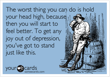 The worst thing you can do is hold your head high, because then you will start to  feel better. To get any joy out of depression, you've got to stand just like this.