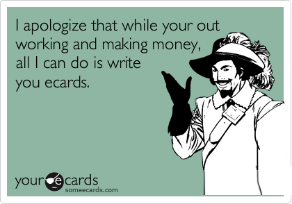 I apologize that while your out working and making money, all I can do is write you ecards.