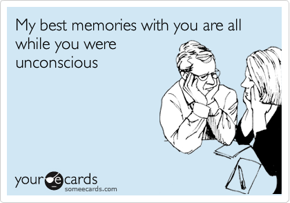 My best memories with you are all while you were unconscious