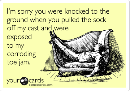 I'm sorry you were knocked to the ground when you pulled the sock off my cast and were  exposed to my  corroding  toe jam.