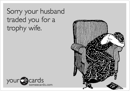 Sorry your husband traded you for a  trophy wife.