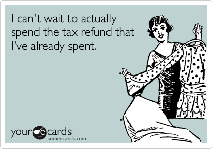 I can't wait to actually spend the tax refund that I've already spent.