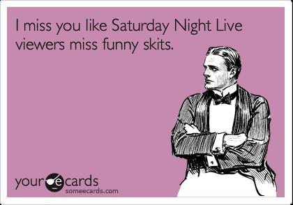 I miss you like Saturday Night Live viewers miss funny skits.
