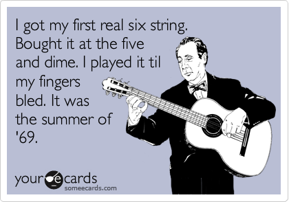 I got my first real six string. Bought it at the five  and dime. I played it til my fingers  bled. It was the summer of  '69.