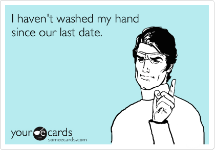 I haven't washed my hand since our last date.