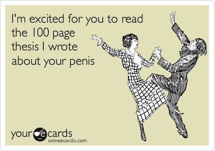 I'm excited for you to read the 100 page thesis I wrote  about your penis