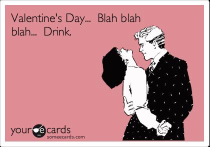 Valentine's Day...  Blah blah blah...  Drink.