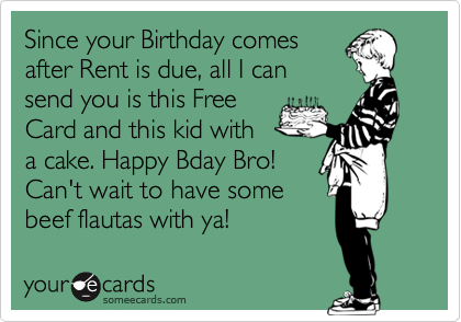 Since your Birthday comes after Rent is due, all I can send you is this Free Card and this kid with a cake. Happy Bday Bro! Can't wait to have some beef flautas with ya!