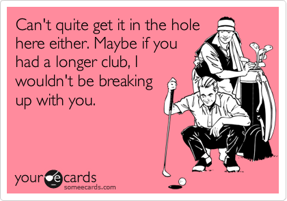 Can't quite get it in the hole here either. Maybe if you had a longer club, I wouldn't be breaking up with you.