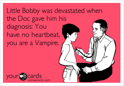 Little Bobby was devastated when the Doc gave him his diagnosis: You have no heartbeat, you are a Vampire.