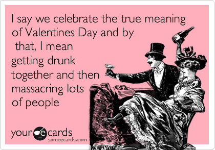 I say we celebrate the true meaning of Valentines Day and by  that, I mean           getting drunk together and then massacring lots of people