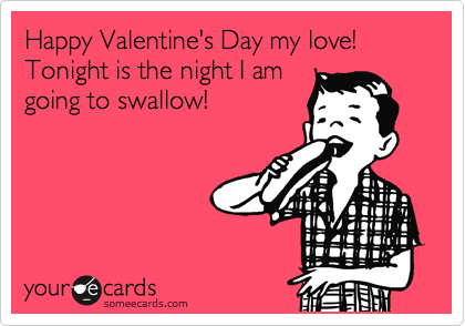 Happy Valentine's Day my love! Tonight is the night I am going to swallow!