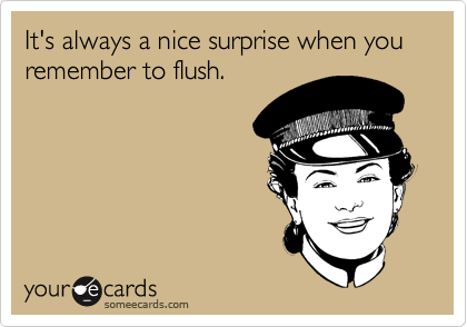It's always a nice surprise when you remember to flush.