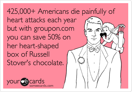 425,000+ Americans die painfully of heart attacks each year but with groupon.com you can save 50% on her heart-shaped box of Russell Stover's chocolate.