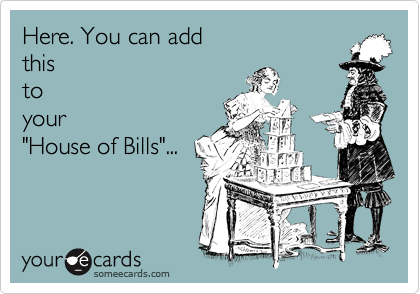 """Here. You can add this to your """"House of Bills""""..."""