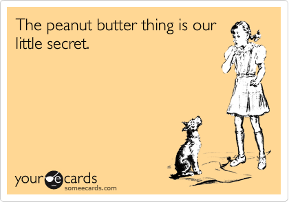 The peanut butter thing is our little secret.