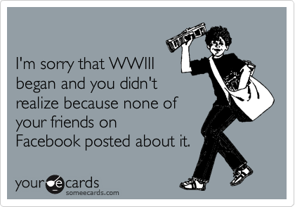 I'm sorry that WWIII began and you didn't realize because none of your friends on Facebook posted about it.