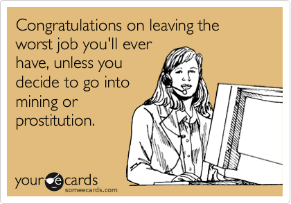 Congratulations on leaving the worst job you'll ever have, unless you decide to go into mining or prostitution.