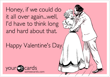 Honey, if we could do it all over again...well, I'd have to think long and hard about that.  Happy Valentine's Day.