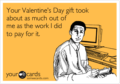 Your Valentine's Day gift took about as much out of me as the work I did to pay for it.