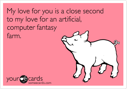 My love for you is a close second to my love for an artificial, computer fantasy farm.