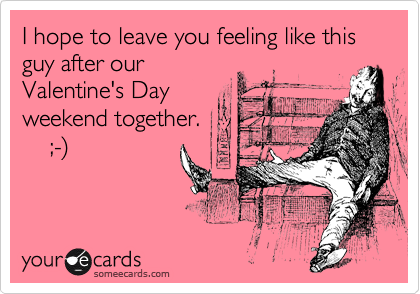 I hope to leave you feeling like this guy after our Valentine's Day weekend together.     ;-%29