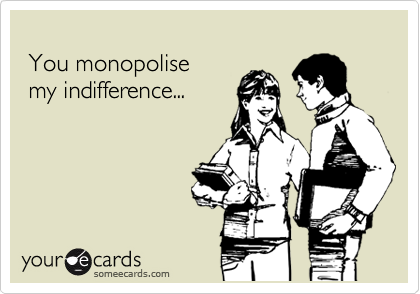 You monopolise  my indifference...