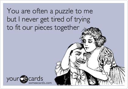 You are often a puzzle to me  but I never get tired of trying  to fit our pieces together