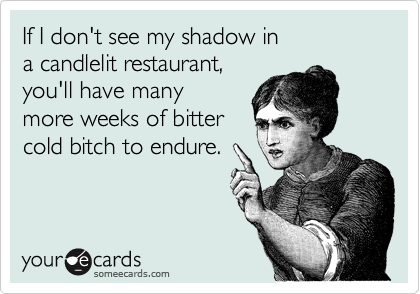 If I don't see my shadow in a candlelit restaurant, you'll have many more weeks of bitter cold bitch to endure.
